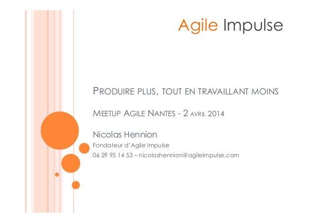 PRODUIRE PLUS, TOUT EN TRAVAILLANT MOINS MEETUP AGILE NANTES - 2 AVRIL 2014 Agile Impulse Nicolas Hennion Fondateur d'Agil...