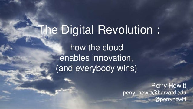 The Digital Revolution : how the cloud enables innovation, (and everybody wins) Perry Hewitt perry_hewitt@harvard.edu @per...