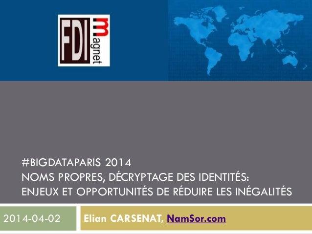 #BIGDATAPARIS 2014 NOMS PROPRES, DÉCRYPTAGE DES IDENTITÉS: ENJEUX ET OPPORTUNITÉS DE RÉDUIRE LES INÉGALITÉS Elian CARSENAT...