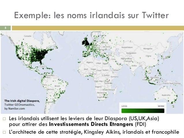 Exemple: les noms irlandais sur Twitter 5  Les irlandais utilisent les leviers de leur Diaspora (US,UK,Asia) pour attirer...
