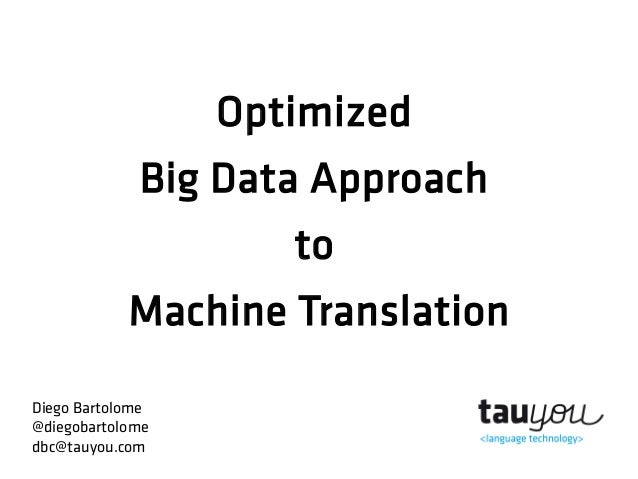 Optimized Big Data Approach to Machine Translation Diego Bartolome @diegobartolome dbc@tauyou.com