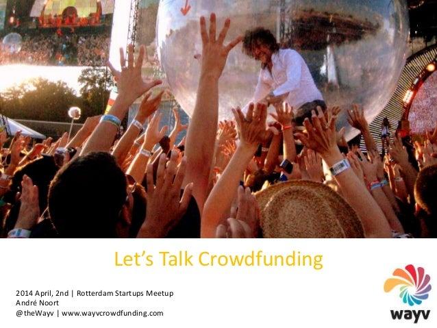 Let's Talk Crowdfunding 2014 April, 2nd | Rotterdam Startups Meetup André Noort @theWayv | www.wayvcrowdfunding.com