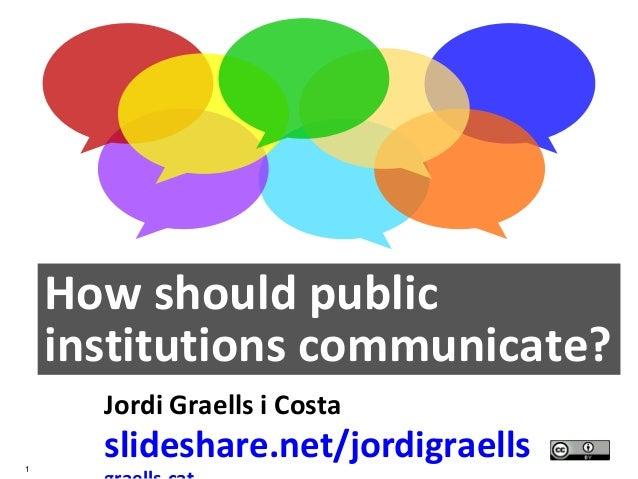 1 How should public institutions communicate? Jordi Graells i Costa slideshare.net/jordigraells