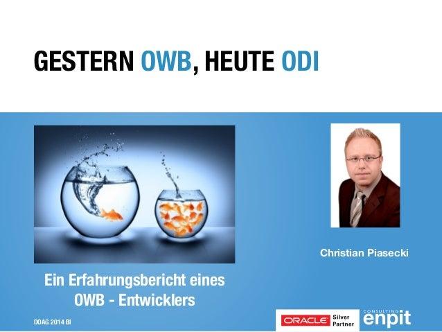 DOAG 2014 BI Christian Piasecki ! GESTERN OWB, HEUTE ODI Ein Erfahrungsbericht eines OWB - Entwicklers