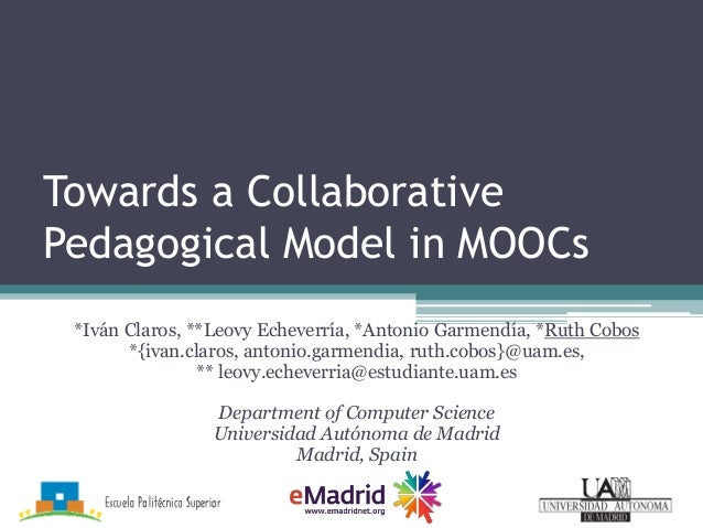 Towards a Collaborative Pedagogical Model in MOOCs *Iván Claros, **Leovy Echeverría, *Antonio Garmendía, *Ruth Cobos *{iva...