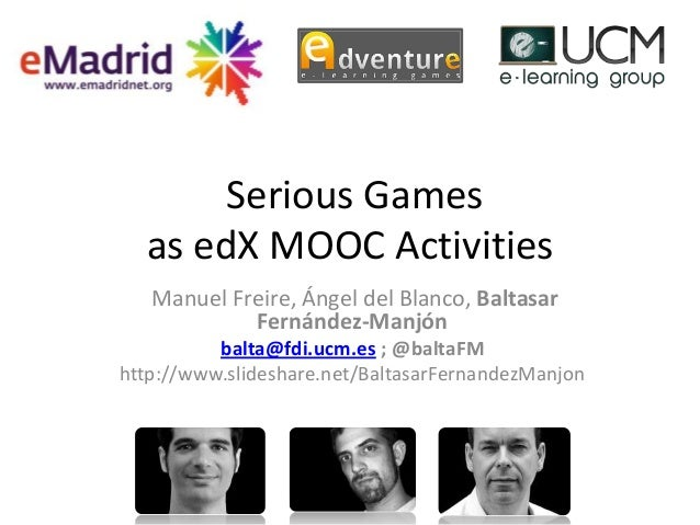 Serious Games as edX MOOC Activities Manuel Freire, Ángel del Blanco, Baltasar Fernández-Manjón balta@fdi.ucm.es ; @baltaF...