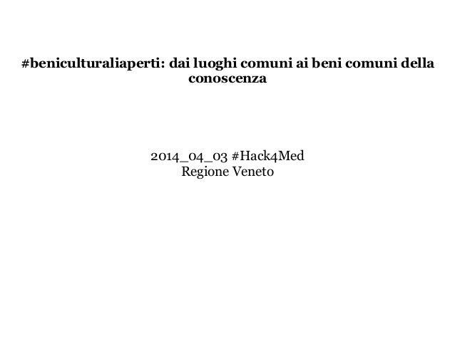#beniculturaliaperti: dai luoghi comuni ai beni comuni della conoscenza ! ! ! ! 2014_04_03 #Hack4Med Regione Veneto