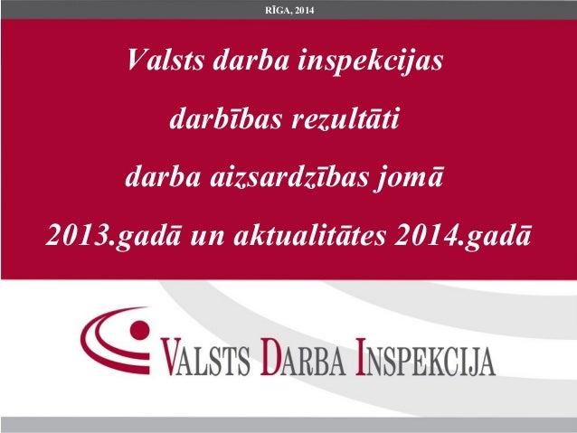 Valsts darba inspekcijas darbības rezultāti darba aizsardzības jomā 2013.gadā un aktualitātes 2014.gadā RĪGA, 2014