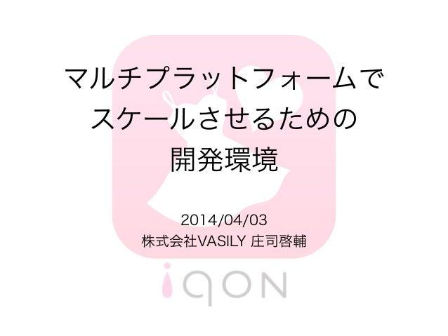 マルチプラットフォームで スケールさせるための 開発環境 2014/04/03 株式会社VASILY 庄司啓輔