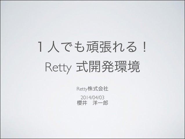 1人でも頑張れる!  Retty 式開発環境 Retty株式会社  2014/04/03  櫻井洋一郎