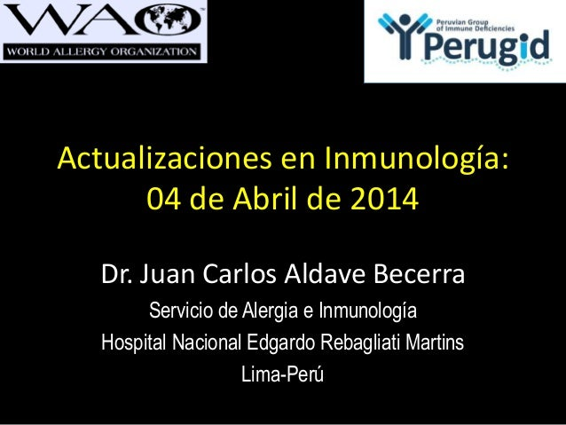 Actualizaciones en Inmunología: 04 de Abril de 2014 Dr. Juan Carlos Aldave Becerra Servicio de Alergia e Inmunología Hospi...