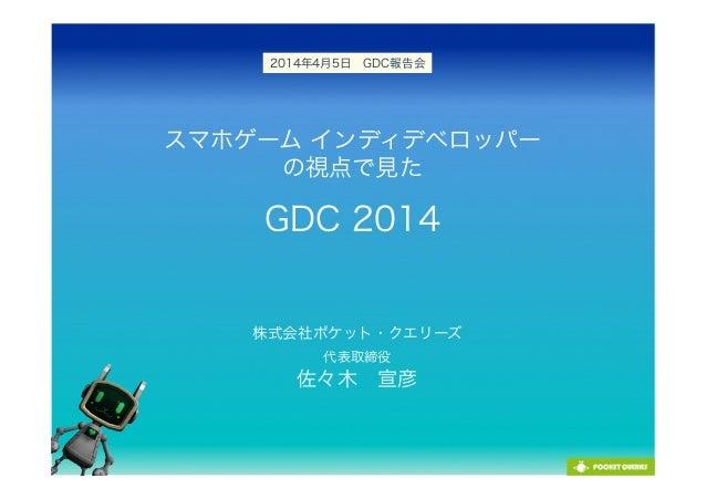 スマホゲーム インディデベロッパー の視点で見た GDC 2014 株式会社ポケット・クエリーズ 代表取締役 佐々木宣彦 2014年4月5日GDC報告会