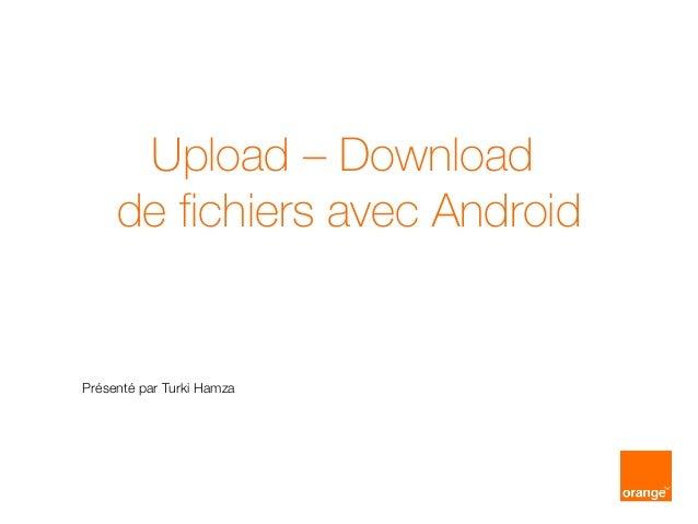 Upload – Download de fichiers avec Android Présenté par Turki Hamza