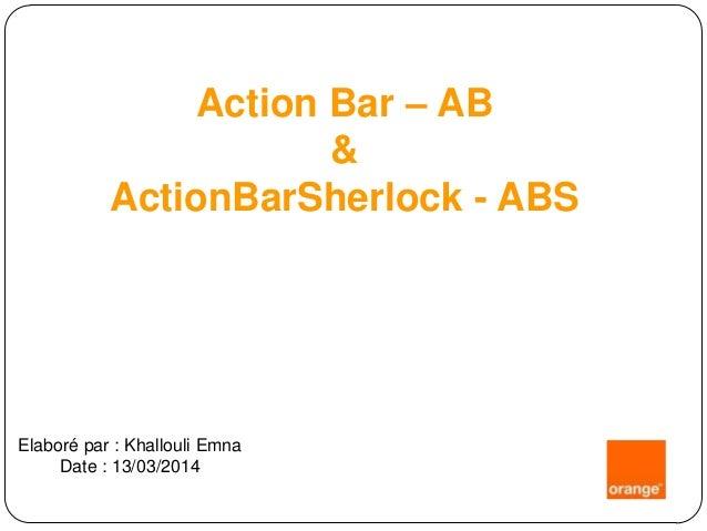 Action Bar – AB & ActionBarSherlock - ABS Elaboré par : Khallouli Emna Date : 13/03/2014