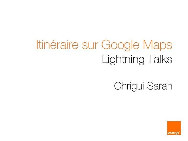 Itinéraire sur Google Maps Lightning Talks Chrigui Sarah