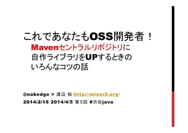 これであなたもOSS開発者! Mavenセントラルリポジトリに 自作ライブラリをUPするときの いろんなコツの話 @nabedge = 渡辺 祐 http://mixer2.org/ 2014/2/15 2014/4/5 第5回 #渋谷jav...