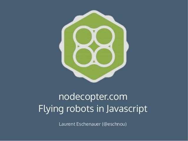nodecopter.com Flying robots in Javascript Laurent Eschenauer (@eschnou)