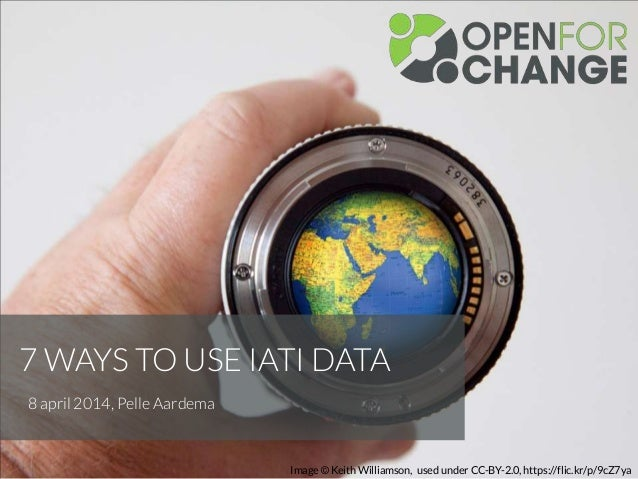 7 WAYS TO USE IATI DATA 8 april 2014, Pelle Aardema Image © Keith Williamson, used under CC-BY-2.0, https://flic.kr/p/9cZ7...