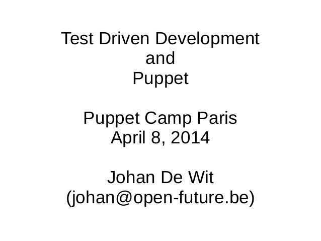 Test Driven Development and Puppet Puppet Camp Paris April 8, 2014 Johan De Wit (johan@open-future.be)