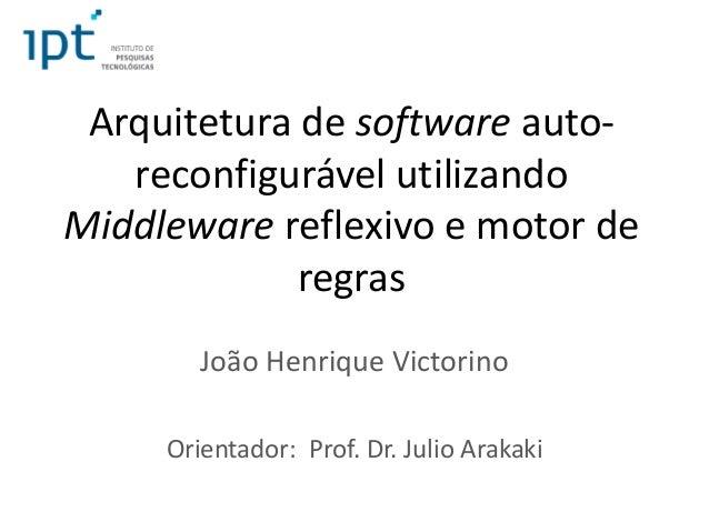 Arquitetura de software auto- reconfigurável utilizando Middleware reflexivo e motor de regras João Henrique Victorino Ori...