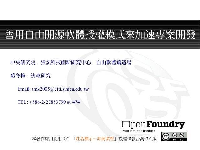 善用自由開源軟體授權模式來加速專案開發 中央研究院 資訊科技創新研究中心 自由軟體鑄造場 葛冬梅 法政研究   Email: tmk2005@citi.sinica.edu.tw   TEL: +886-2-27883799 #1474 本著作...