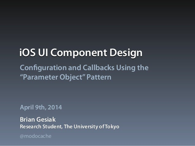 "iOS UI Component Design Configuration and Callbacks Using the ""Parameter Object""Pattern Brian Gesiak April 9th, 2014 Resea..."