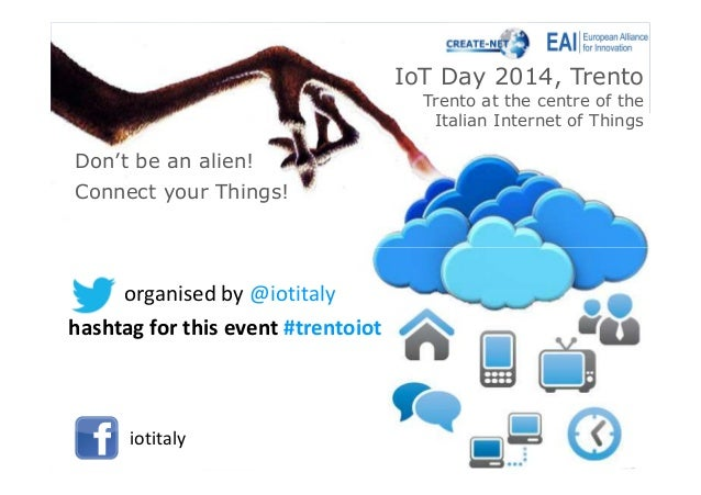 IoT Day 2014, Trento Trento at the centre of the Italian Internet of Things Connect your Things! Don't be an alien! organi...