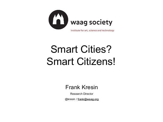Smart Cities? Smart Citizens! Frank Kresin Research Director @kresin / frank@waag.org