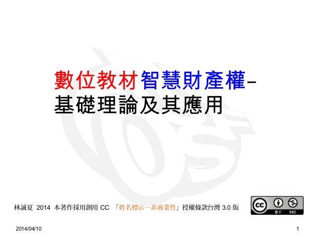 2014/04/10 1 林誠夏 2014 本著作採用創用 CC 「姓名標示-非商業性」授權條款台灣 3.0 版 數位教材智慧財產權– 基礎理論及其應用