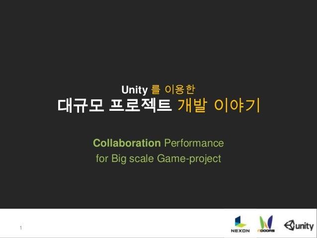 Unity 를 이용한 대규모 프로젝트 개발 이야기 Collaboration Performance for Big scale Game-project 1