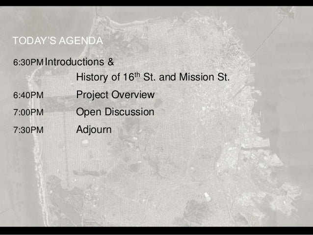 6:30PMIntroductions & History of 16th St. and Mission St. 6:40PM Project Overview 7:00PM Open Discussion 7:30PM Adjourn TO...