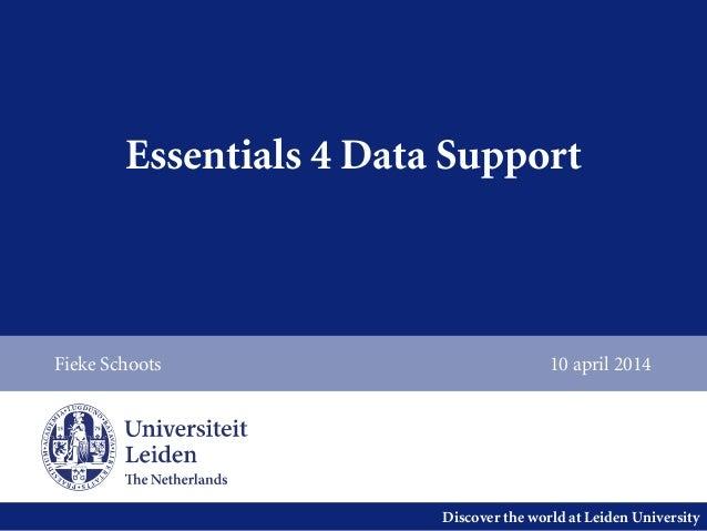 Discover the world at Leiden University Essentials 4 Data Support Fieke Schoots 10 april 2014
