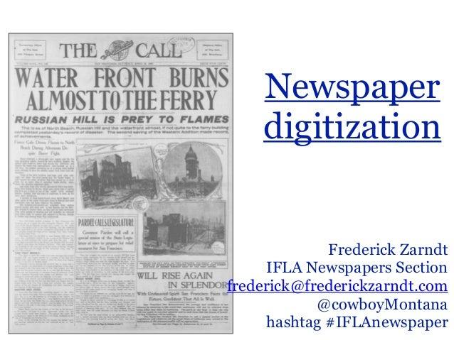Newspaper  digitization  Frederick Zarndt  IFLA Newspapers Section  frederick@frederickzarndt.com  @cowboyMontana  hashtag...