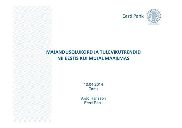 MAJANDUSOLUKORD JA TULEVIKUTRENDID NII EESTIS KUI MUJAL MAAILMAS 10.04.2014 Tartu Ardo Hansson Eesti Pank