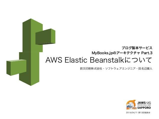 ブログ製本サービス MyBooks.jpのアーキテクチャ Part.3 AWS Elastic Beanstalkについて 欧文印刷株式会社・ソフトウェアエンジニア・田名辺健人 2014/04/11 第13回勉強会