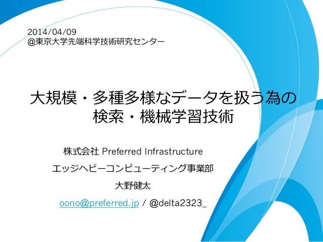 ⼤大規模・多種多様なデータを扱う為の 検索索・機械学習技術 株式会社 Preferred Infrastructure エッジヘビーコンピューティング事業部 ⼤大野健太 oono@preferred.jp / @delta2323_ 2014/...