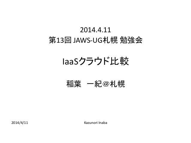2014/4/11 Kazunori Inaba 2014.4.11 第13回 JAWS-UG札幌 勉強会 IaaSクラウド比較 稲葉 一紀@札幌