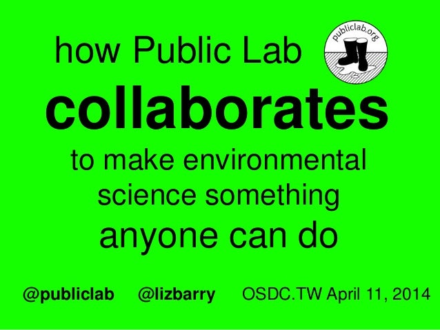 how Public Lab collaborates to make environmental science something anyone can do @publiclab @lizbarry OSDC.TW April 11, 2...