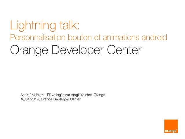 Lightning talk: Personnalisation bouton et animations android Orange Developer Center Achraf Mehrez – Elève ingénieur stag...