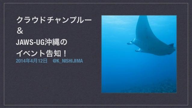 クラウドチャンプルー & JAWS-UG沖縄の イベント告知! 2014年4月12日@K_NISHIJIMA