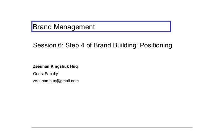 Brand Management Session 6: Step 4 of Brand Building: Positioning Zeeshan Kingshuk Huq Guest Faculty zeeshan.huq@gmail.com