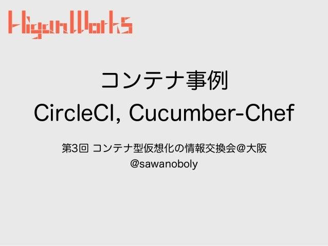コンテナ事例 CircleCI, Cucumber-Chef 第3回 コンテナ型仮想化の情報交換会@大阪 @sawanoboly