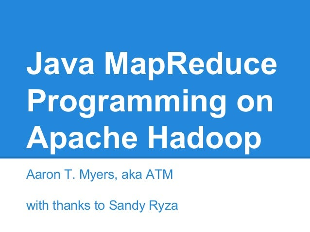 Java MapReduce Programming on Apache Hadoop Aaron T. Myers, aka ATM with thanks to Sandy Ryza