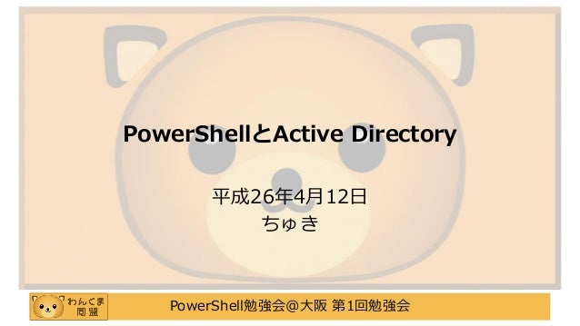 PowerShell勉強会@大阪 第1回勉強会 PowerShellとActive Directory 平成26年4月12日 ちゅき