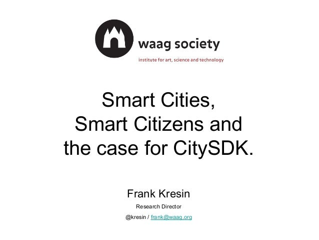 Smart Cities, Smart Citizens and the case for CitySDK. Frank Kresin Research Director @kresin / frank@waag.org