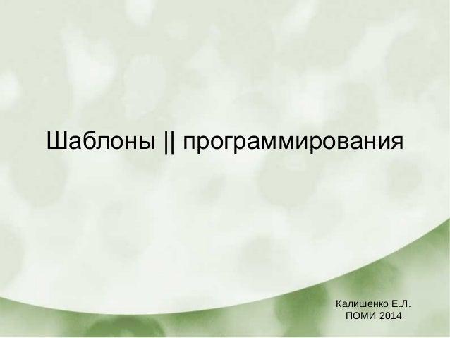 Шаблоны    программирования Калишенко Е.Л. ПОМИ 2014