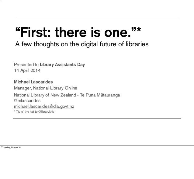"""""""First: there is one.""""* A few thoughts on the digital future of libraries Presented to Library Assistants Day 14 April 201..."""