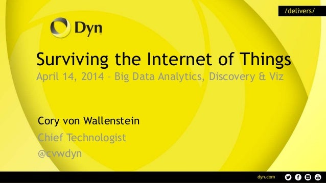 Surviving the Internet of Things April 14, 2014 – Big Data Analytics, Discovery & Viz Cory von Wallenstein Chief Technolog...