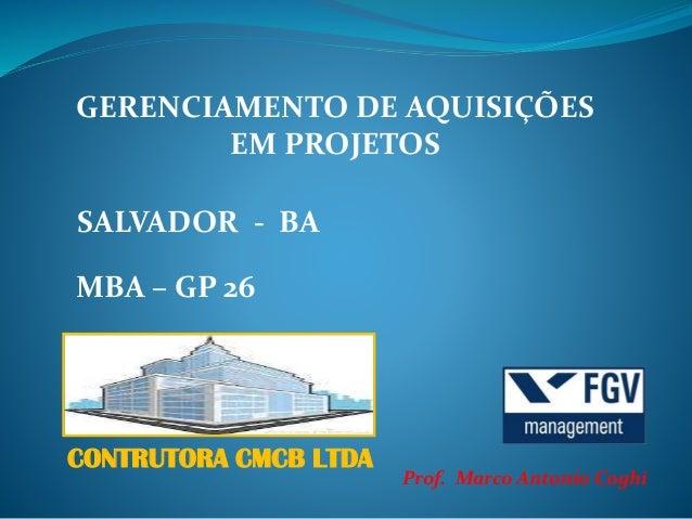 Prof. Marco Antonio Coghi GERENCIAMENTO DE AQUISIÇÕES EM PROJETOS SALVADOR - BA MBA – GP 26 CONTRUTORA CMCB LTDA