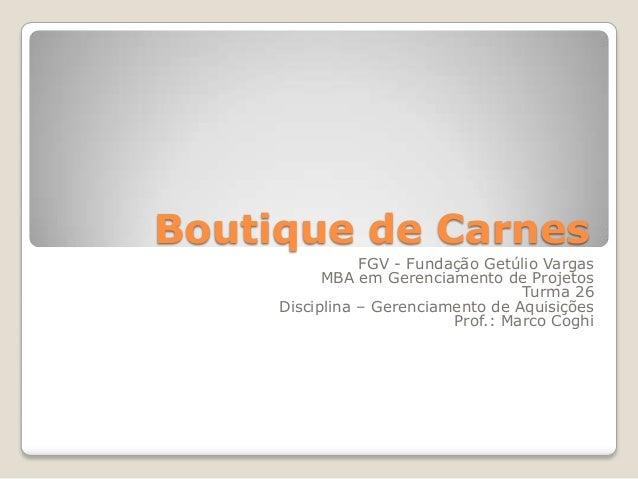 Boutique de Carnes FGV - Fundação Getúlio Vargas MBA em Gerenciamento de Projetos Turma 26 Disciplina – Gerenciamento de A...